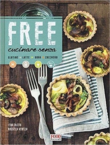 Free cucinare senza glutine, latte, uova, zucchero Rossella Venezia Lena Tritto | Libro